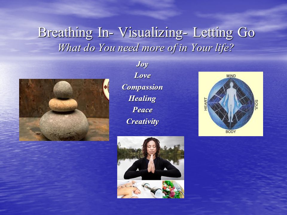 Breathing In- Visualizing- Letting Go What do You need more of in Your life.