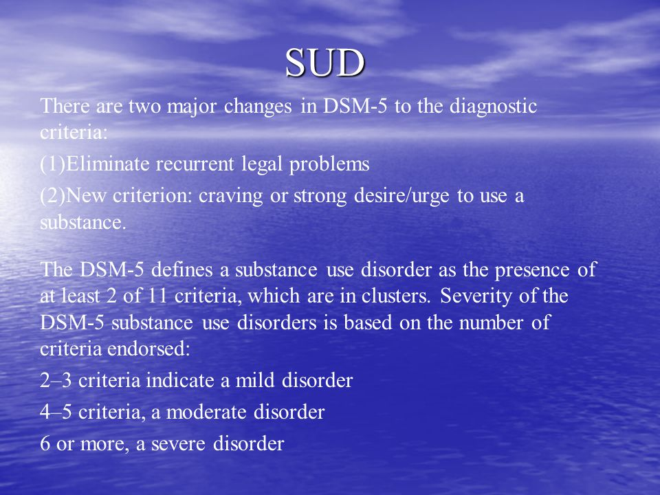 SUD There are two major changes in DSM-5 to the diagnostic criteria: (1)Eliminate recurrent legal problems (2)New criterion: craving or strong desire/urge to use a substance.