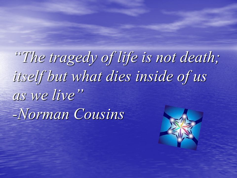 The tragedy of life is not death; itself but what dies inside of us as we live -Norman Cousins