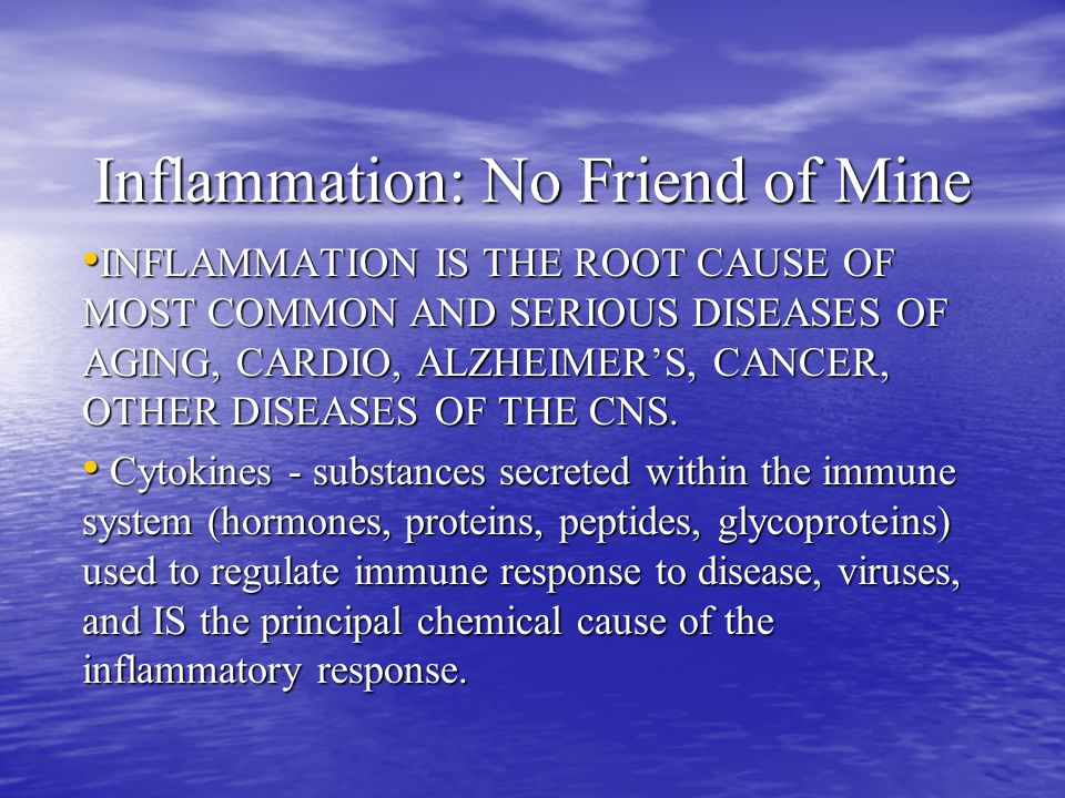 Inflammation: No Friend of Mine INFLAMMATION IS THE ROOT CAUSE OF MOST COMMON AND SERIOUS DISEASES OF AGING, CARDIO, ALZHEIMER'S, CANCER, OTHER DISEASES OF THE CNS.