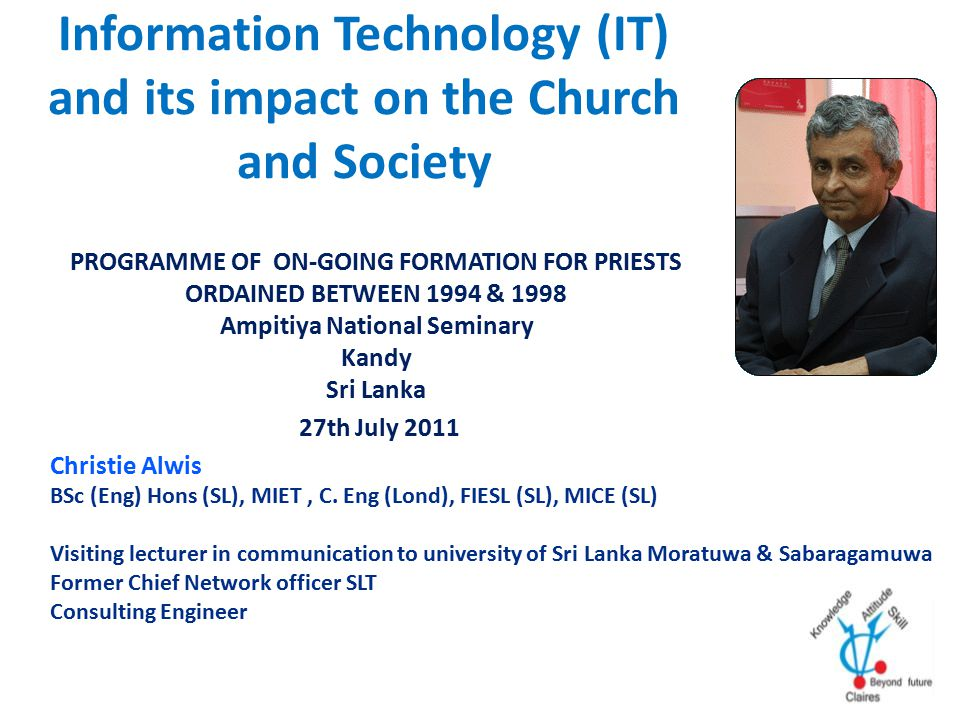 Information Technology (IT) and its impact on the Church and Society PROGRAMME OF ON-GOING FORMATION FOR PRIESTS ORDAINED BETWEEN 1994 & 1998 Ampitiya National Seminary Kandy Sri Lanka 27th July 2011 Christie Alwis BSc (Eng) Hons (SL), MIET, C.