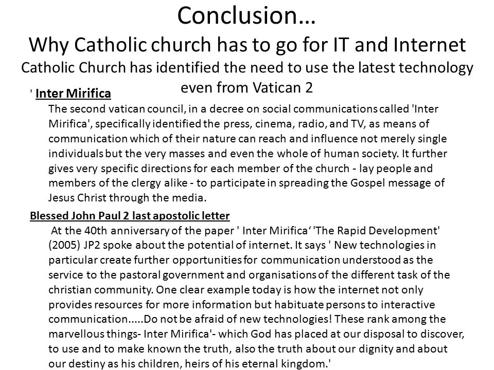 Conclusion… Why Catholic church has to go for IT and Internet Catholic Church has identified the need to use the latest technology even from Vatican 2 Inter Mirifica The second vatican council, in a decree on social communications called Inter Mirifica , specifically identified the press, cinema, radio, and TV, as means of communication which of their nature can reach and influence not merely single individuals but the very masses and even the whole of human society.