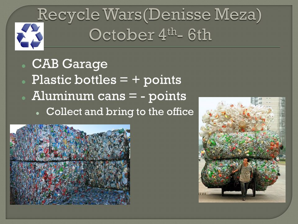 CAB Garage Plastic bottles = + points Aluminum cans = - points Collect and bring to the office