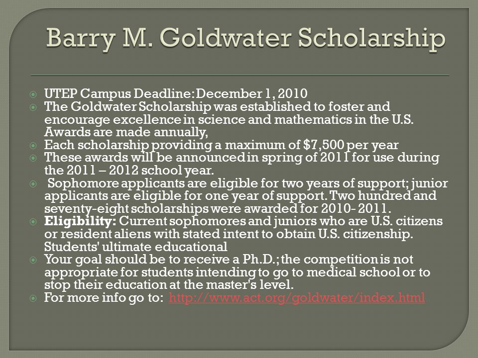  UTEP Campus Deadline: December 1, 2010  The Goldwater Scholarship was established to foster and encourage excellence in science and mathematics in the U.S.
