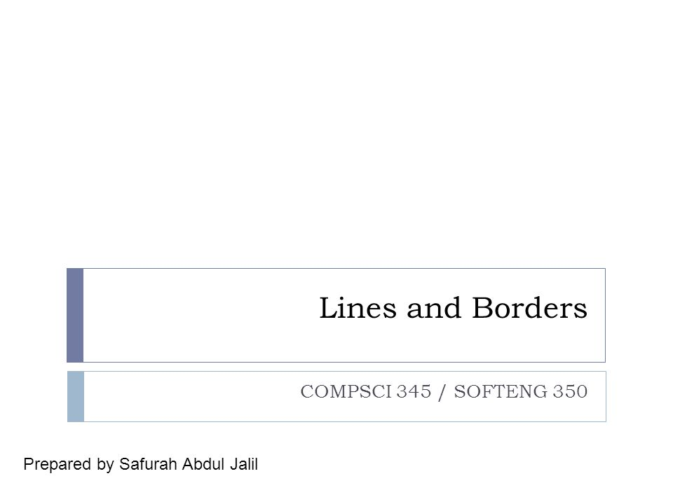 Lines and Borders COMPSCI 345 / SOFTENG 350 Prepared by Safurah Abdul Jalil