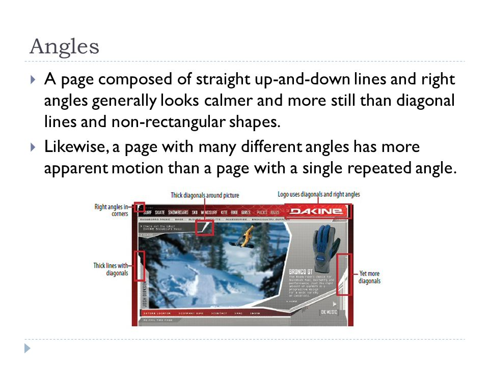 Angles  A page composed of straight up-and-down lines and right angles generally looks calmer and more still than diagonal lines and non-rectangular shapes.