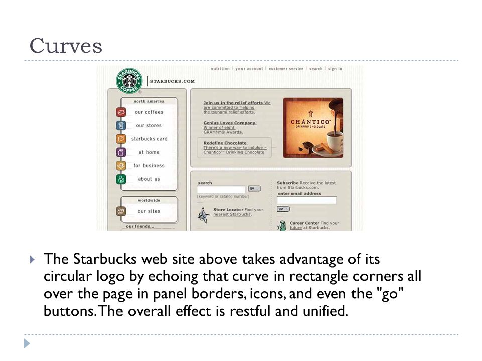 Curves  The Starbucks web site above takes advantage of its circular logo by echoing that curve in rectangle corners all over the page in panel borde