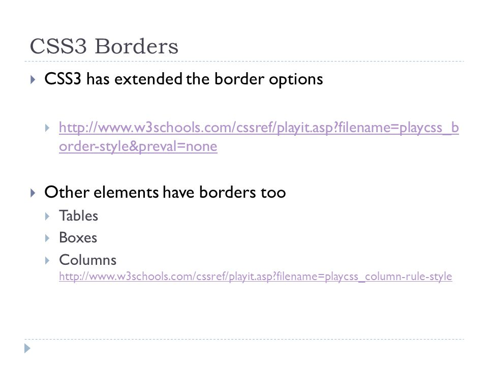 CSS3 Borders  CSS3 has extended the border options  http://www.w3schools.com/cssref/playit.asp filename=playcss_b order-style&preval=none http://www.w3schools.com/cssref/playit.asp filename=playcss_b order-style&preval=none  Other elements have borders too  Tables  Boxes  Columns http://www.w3schools.com/cssref/playit.asp filename=playcss_column-rule-style http://www.w3schools.com/cssref/playit.asp filename=playcss_column-rule-style