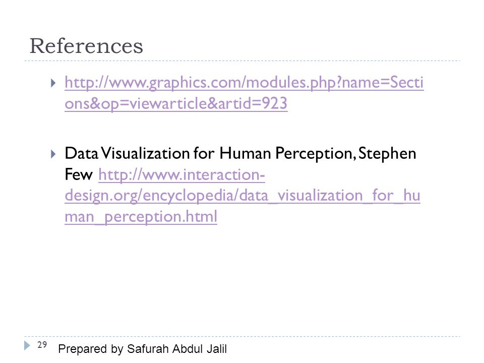 References  http://www.graphics.com/modules.php name=Secti ons&op=viewarticle&artid=923 http://www.graphics.com/modules.php name=Secti ons&op=viewarticle&artid=923  Data Visualization for Human Perception, Stephen Few http://www.interaction- design.org/encyclopedia/data_visualization_for_hu man_perception.htmlhttp://www.interaction- design.org/encyclopedia/data_visualization_for_hu man_perception.html 29 Prepared by Safurah Abdul Jalil