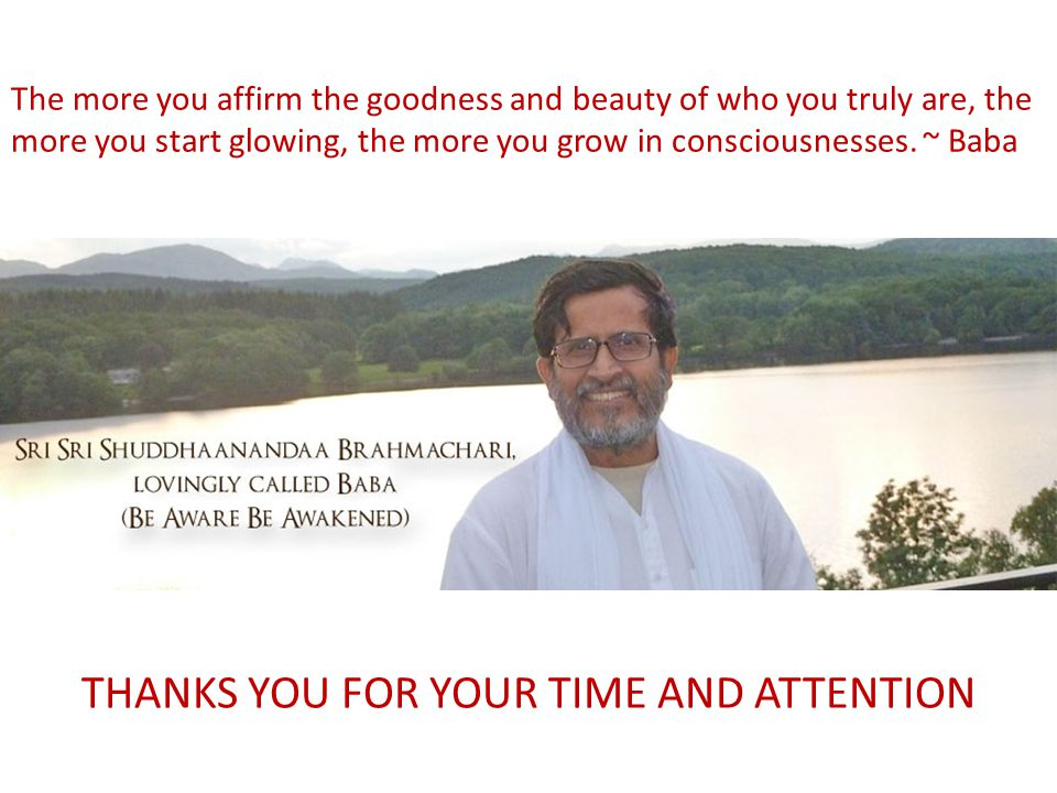 THANKS YOU FOR YOUR TIME AND ATTENTION The more you affirm the goodness and beauty of who you truly are, the more you start glowing, the more you grow in consciousnesses.