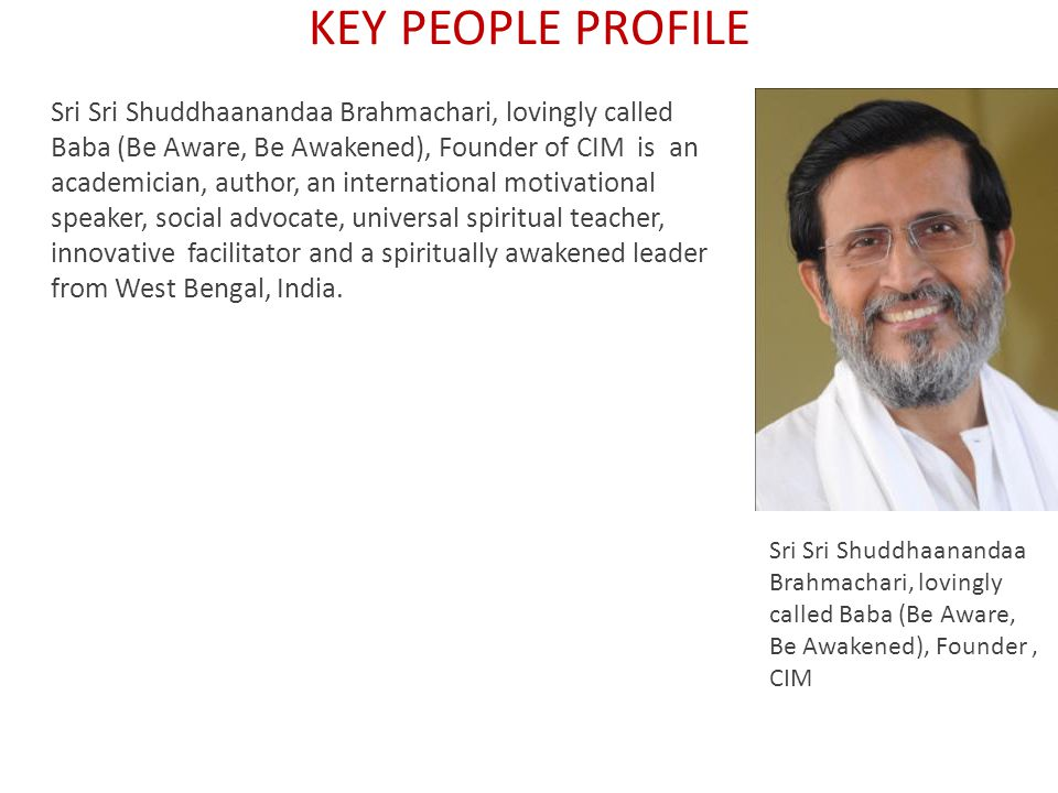 Sri Sri Shuddhaanandaa Brahmachari, lovingly called Baba (Be Aware, Be Awakened), Founder of CIM is an academician, author, an international motivational speaker, social advocate, universal spiritual teacher, innovative facilitator and a spiritually awakened leader from West Bengal, India.
