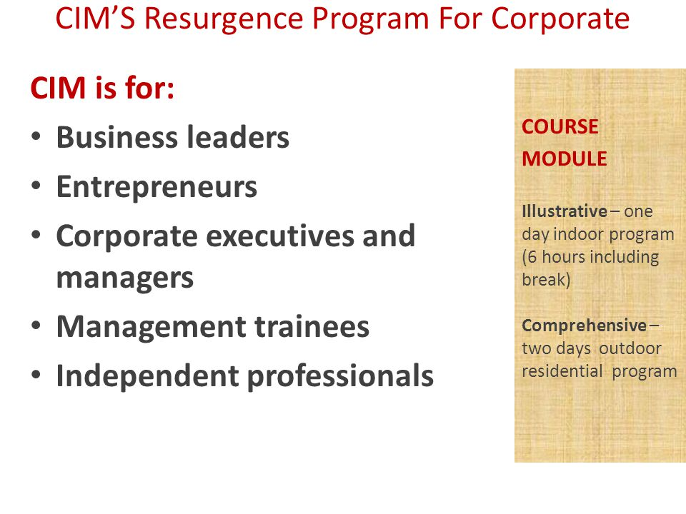 COURSE MODULE Illustrative – one day indoor program (6 hours including break) Comprehensive – two days outdoor residential program CIM is for: Business leaders Entrepreneurs Corporate executives and managers Management trainees Independent professionals CIM'S Resurgence Program For Corporate