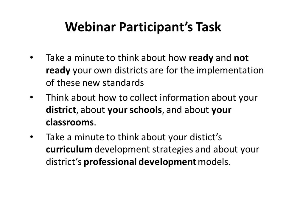 Webinar Participant's Task Take a minute to think about how ready and not ready your own districts are for the implementation of these new standards T