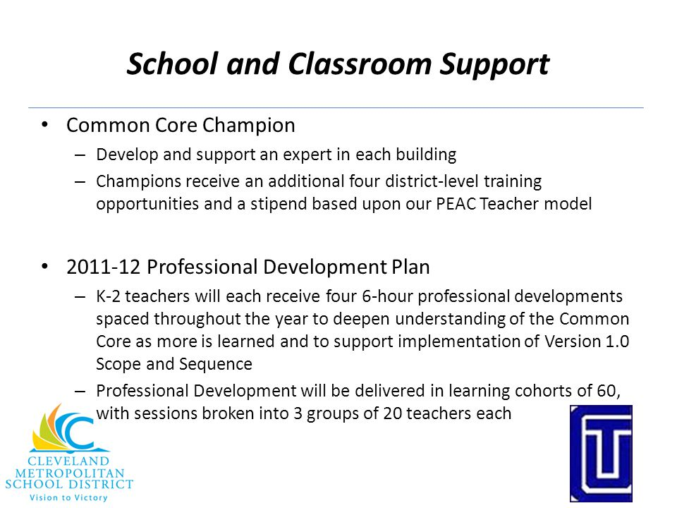 School and Classroom Support Common Core Champion – Develop and support an expert in each building – Champions receive an additional four district-lev