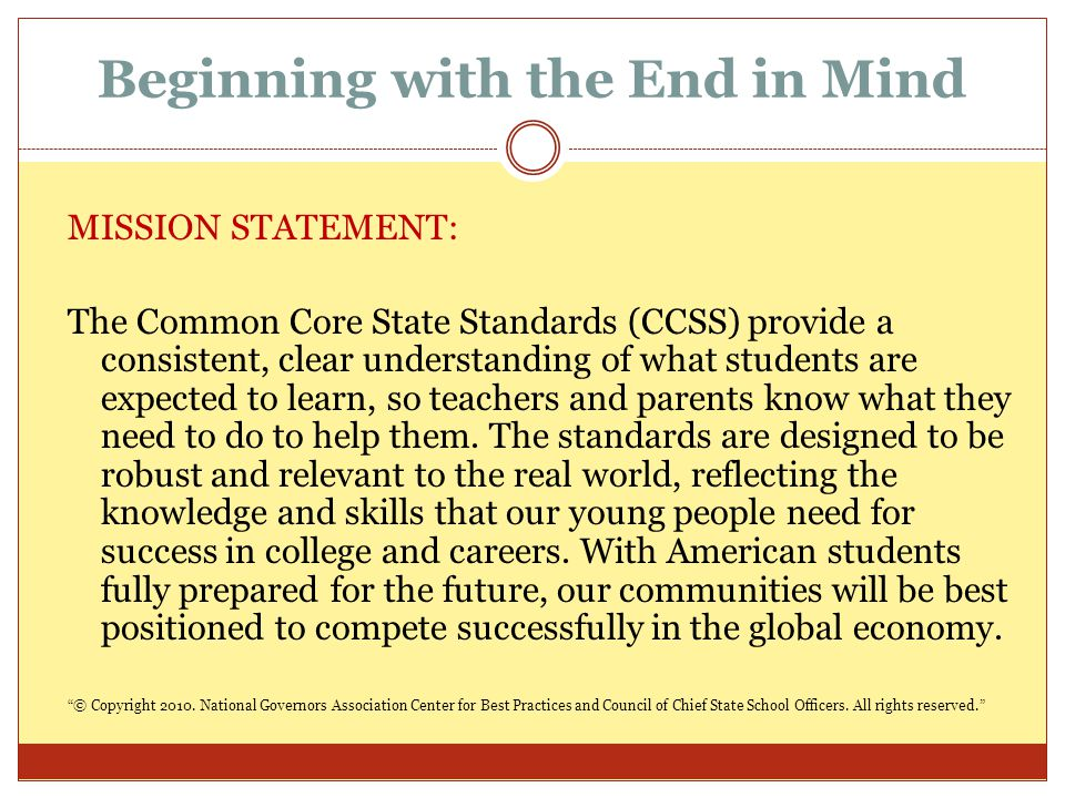 Beginning with the End in Mind MISSION STATEMENT: The Common Core State Standards (CCSS) provide a consistent, clear understanding of what students ar