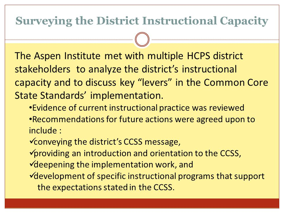Surveying the District Instructional Capacity The Aspen Institute met with multiple HCPS district stakeholders to analyze the district's instructional capacity and to discuss key levers in the Common Core State Standards' implementation.
