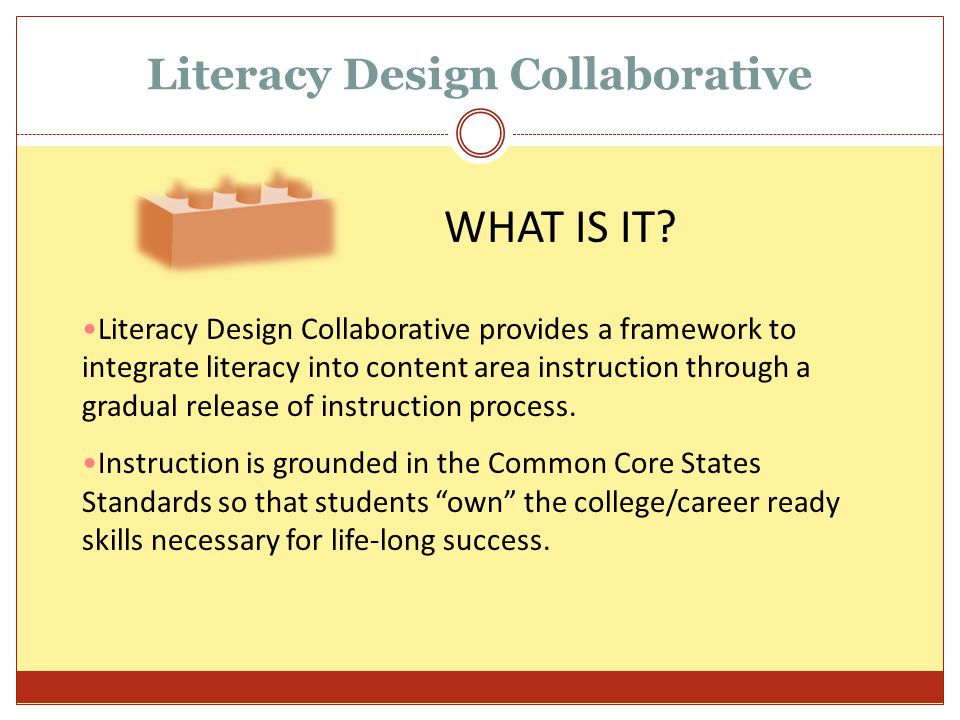 Literacy Design Collaborative Literacy Design Collaborative provides a framework to integrate literacy into content area instruction through a gradual release of instruction process.