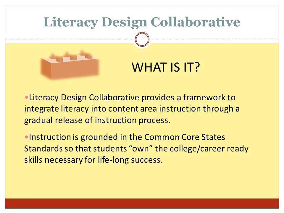 Literacy Design Collaborative Literacy Design Collaborative provides a framework to integrate literacy into content area instruction through a gradual
