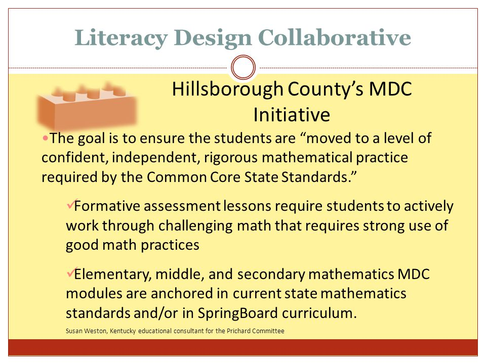 Literacy Design Collaborative Hillsborough County's MDC Initiative The goal is to ensure the students are moved to a level of confident, independent, rigorous mathematical practice required by the Common Core State Standards. Formative assessment lessons require students to actively work through challenging math that requires strong use of good math practices Elementary, middle, and secondary mathematics MDC modules are anchored in current state mathematics standards and/or in SpringBoard curriculum.