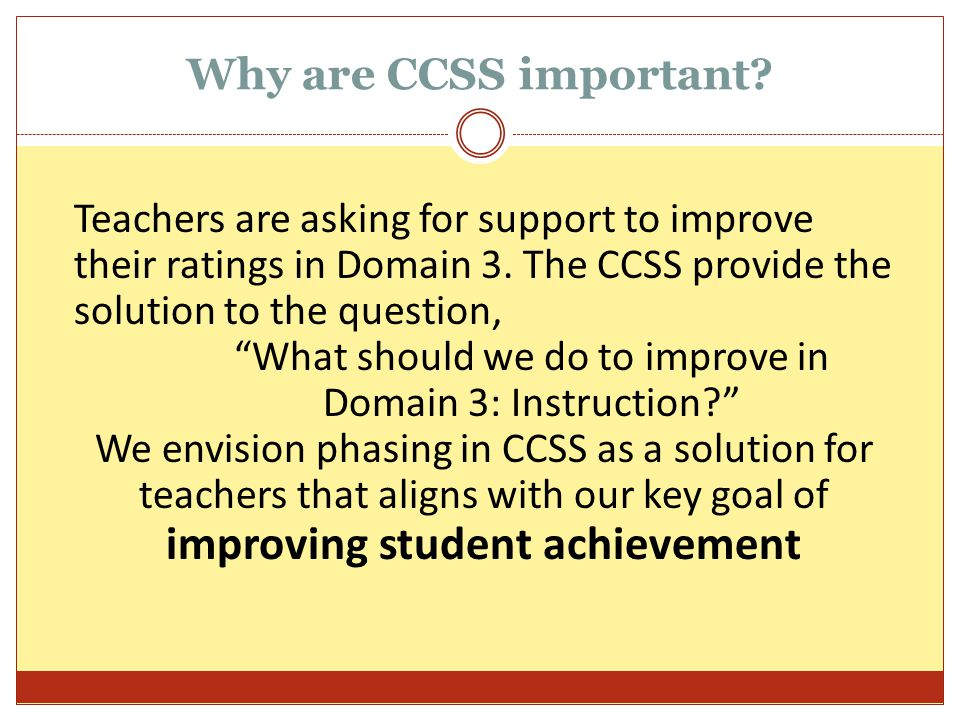 """Why are CCSS important? Teachers are asking for support to improve their ratings in Domain 3. The CCSS provide the solution to the question, """"What sho"""