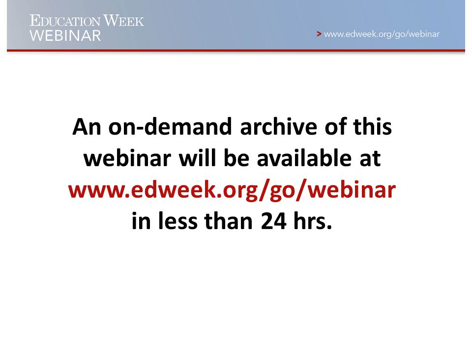 An on-demand archive of this webinar will be available at www.edweek.org/go/webinar in less than 24 hrs.