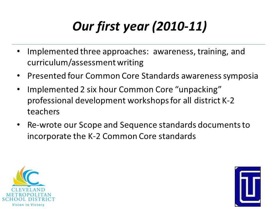 Our first year (2010-11) Implemented three approaches: awareness, training, and curriculum/assessment writing Presented four Common Core Standards awareness symposia Implemented 2 six hour Common Core unpacking professional development workshops for all district K-2 teachers Re-wrote our Scope and Sequence standards documents to incorporate the K-2 Common Core standards