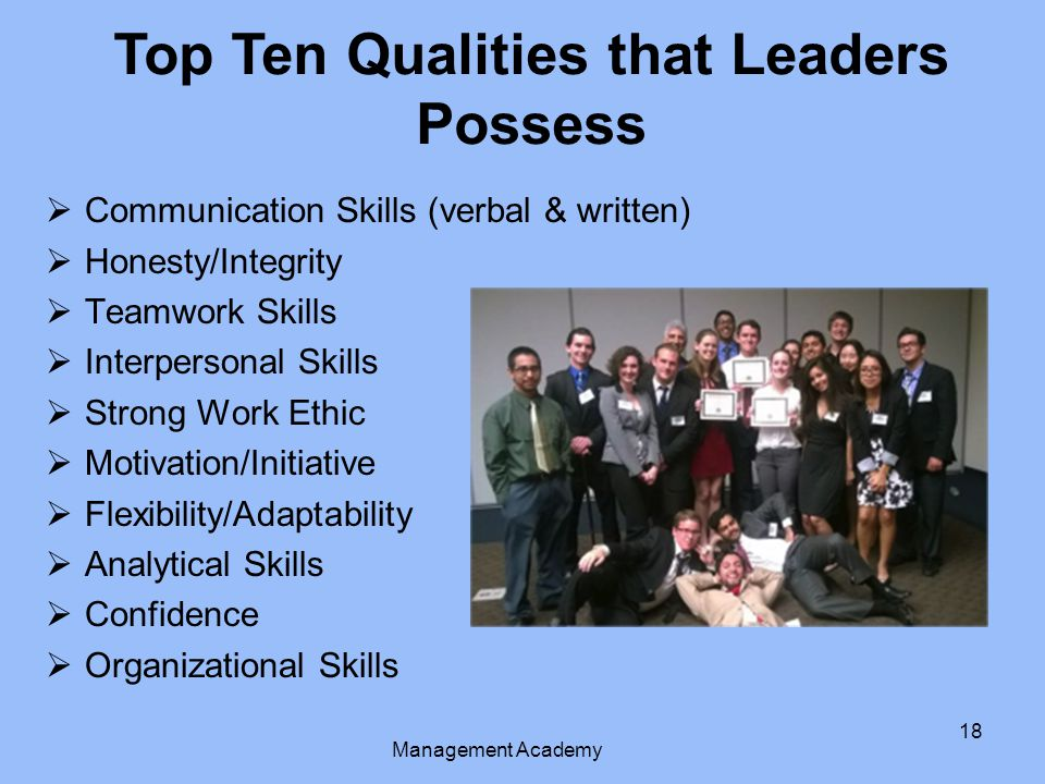 18  Communication Skills (verbal & written)  Honesty/Integrity  Teamwork Skills  Interpersonal Skills  Strong Work Ethic  Motivation/Initiative  Flexibility/Adaptability  Analytical Skills  Confidence  Organizational Skills Top Ten Qualities that Leaders Possess Management Academy