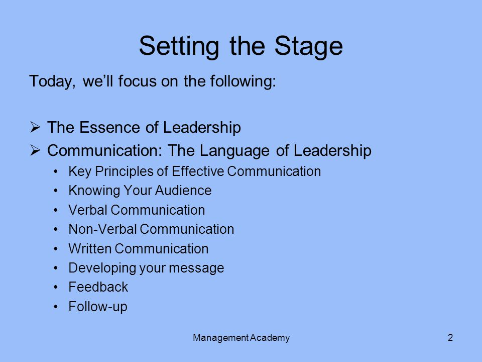 Setting the Stage Today, we'll focus on the following:  The Essence of Leadership  Communication: The Language of Leadership Key Principles of Effective Communication Knowing Your Audience Verbal Communication Non-Verbal Communication Written Communication Developing your message Feedback Follow-up Management Academy2