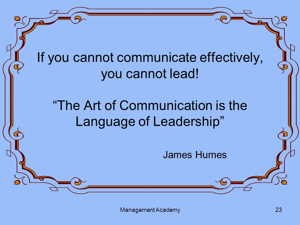 If you cannot communicate effectively, you cannot lead.