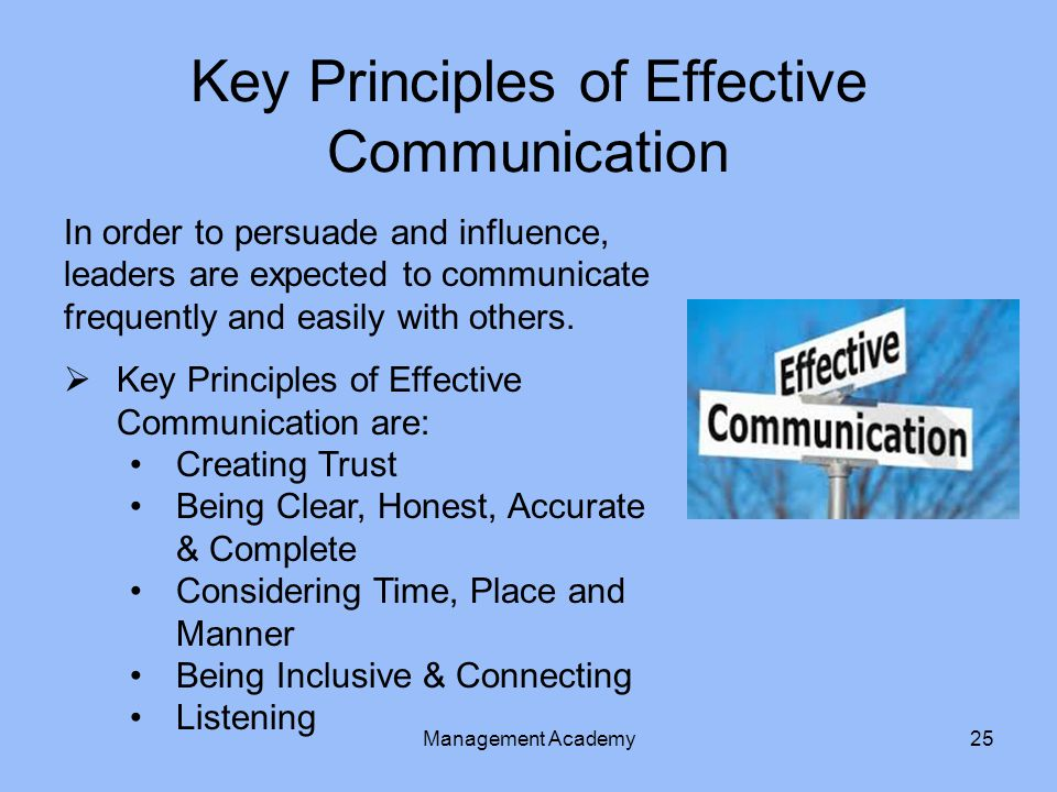 Key Principles of Effective Communication In order to persuade and influence, leaders are expected to communicate frequently and easily with others.