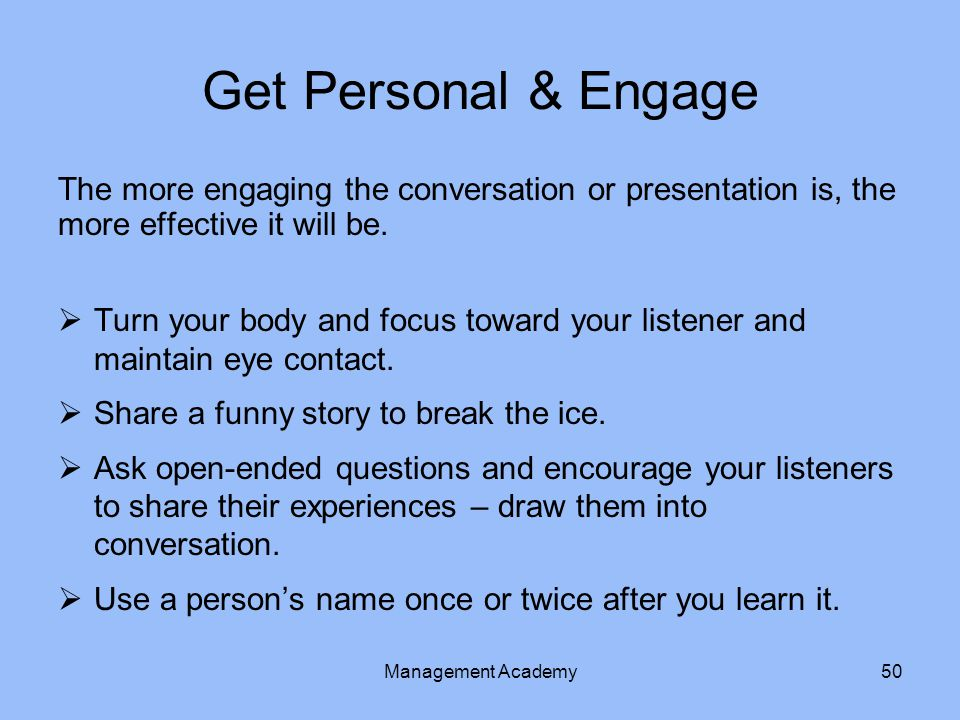 Get Personal & Engage The more engaging the conversation or presentation is, the more effective it will be.