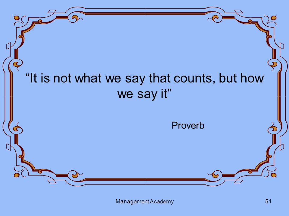 It is not what we say that counts, but how we say it Proverb Management Academy51