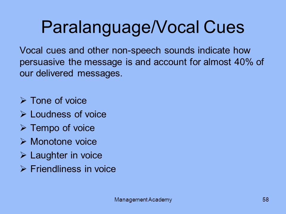 Paralanguage/Vocal Cues Vocal cues and other non-speech sounds indicate how persuasive the message is and account for almost 40% of our delivered messages.