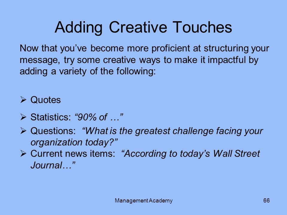Adding Creative Touches Now that you've become more proficient at structuring your message, try some creative ways to make it impactful by adding a variety of the following:  Quotes  Statistics: 90% of …  Questions: What is the greatest challenge facing your organization today?  Current news items: According to today's Wall Street Journal… Management Academy66