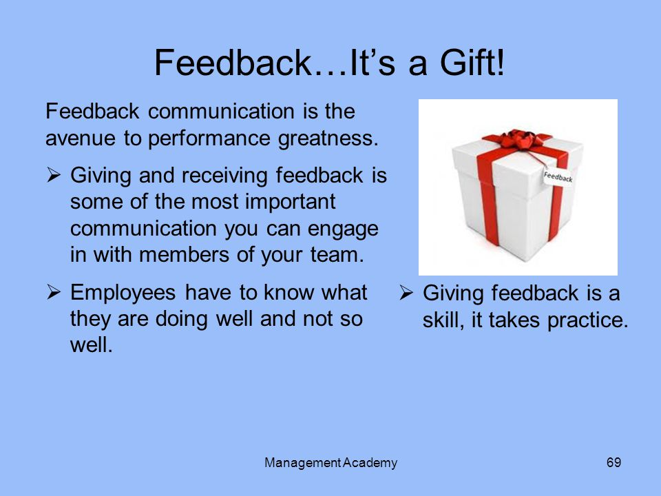 Feedback…It's a Gift.Feedback communication is the avenue to performance greatness.