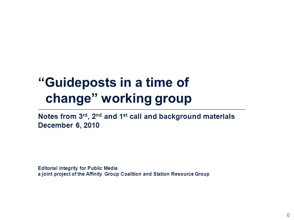 0 Guideposts in a time of change working group Notes from 3 rd, 2 nd and 1 st call and background materials December 6, 2010 Editorial Integrity for Public Media a joint project of the Affinity Group Coalition and Station Resource Group