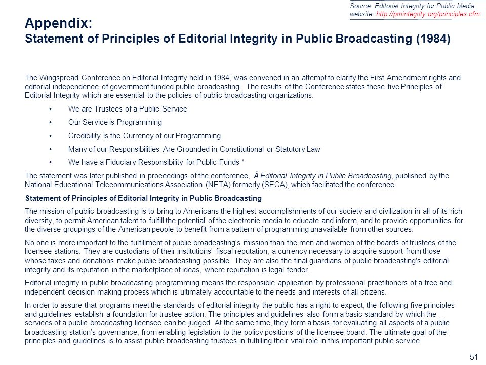 51 Appendix: Statement of Principles of Editorial Integrity in Public Broadcasting (1984) The Wingspread Conference on Editorial Integrity held in 1984, was convened in an attempt to clarify the First Amendment rights and editorial independence of government funded public broadcasting.