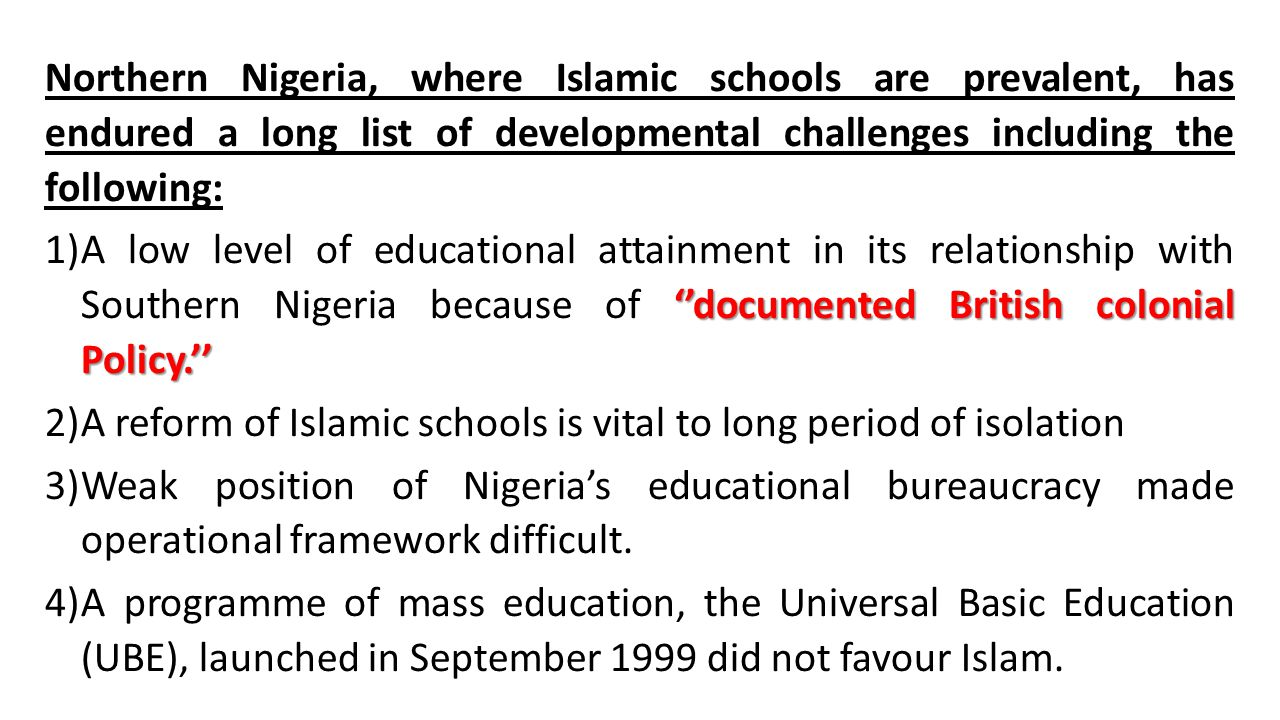 Northern Nigeria, where Islamic schools are prevalent, has endured a long list of developmental challenges including the following: ''documented British colonial Policy.'' 1)A low level of educational attainment in its relationship with Southern Nigeria because of ''documented British colonial Policy.'' 2)A reform of Islamic schools is vital to long period of isolation 3)Weak position of Nigeria's educational bureaucracy made operational framework difficult.