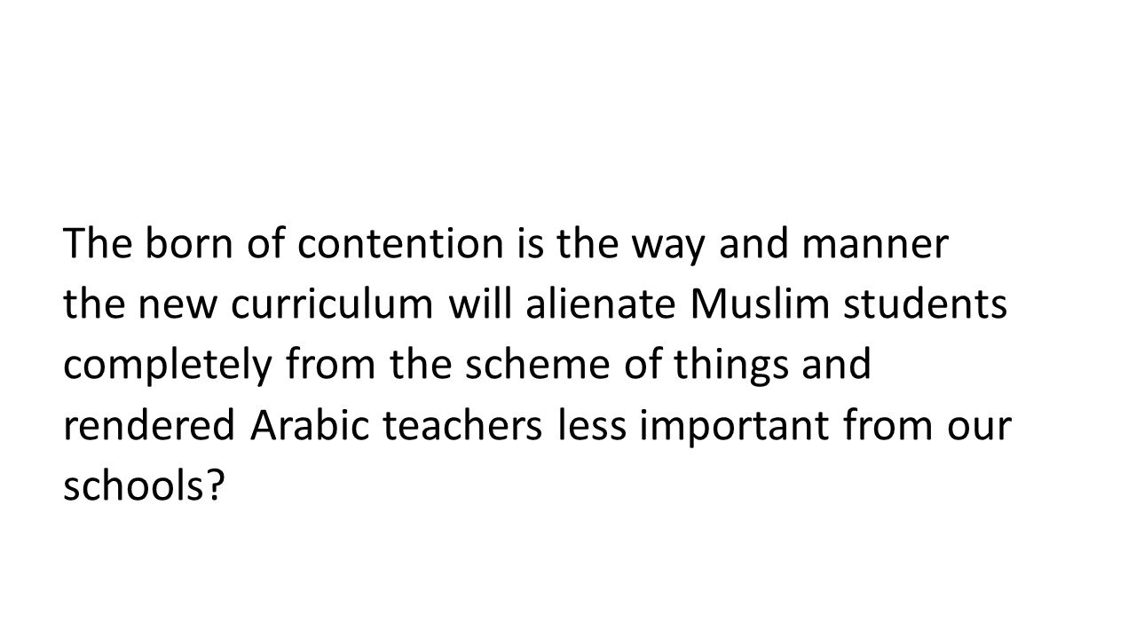 The born of contention is the way and manner the new curriculum will alienate Muslim students completely from the scheme of things and rendered Arabic teachers less important from our schools