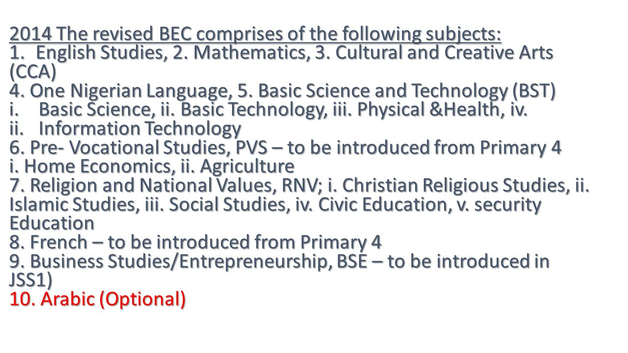 2014 The revised BEC comprises of the following subjects: 1.English Studies, 2. Mathematics, 3. Cultural and Creative Arts (CCA) 4. One Nigerian Langu