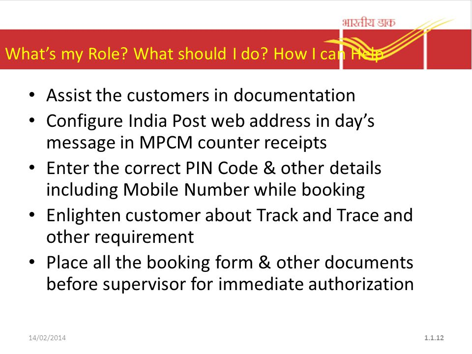 Assist the customers in documentation Configure India Post web address in day's message in MPCM counter receipts Enter the correct PIN Code & other details including Mobile Number while booking Enlighten customer about Track and Trace and other requirement Place all the booking form & other documents before supervisor for immediate authorization 14/02/20141.1.12 What's my Role.