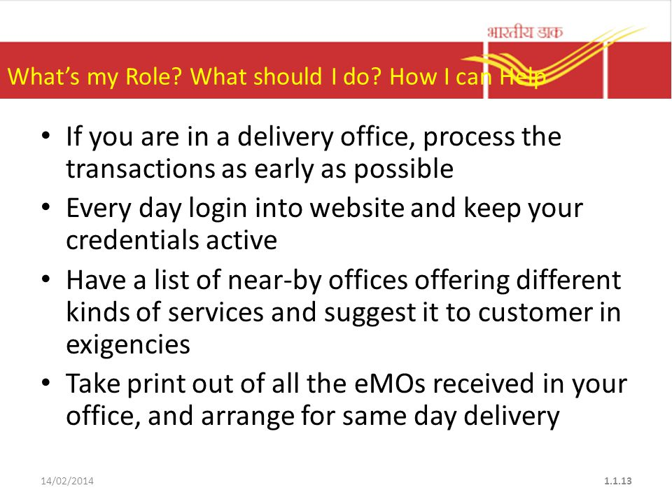 If you are in a delivery office, process the transactions as early as possible Every day login into website and keep your credentials active Have a list of near-by offices offering different kinds of services and suggest it to customer in exigencies Take print out of all the eMOs received in your office, and arrange for same day delivery 14/02/20141.1.13 What's my Role.