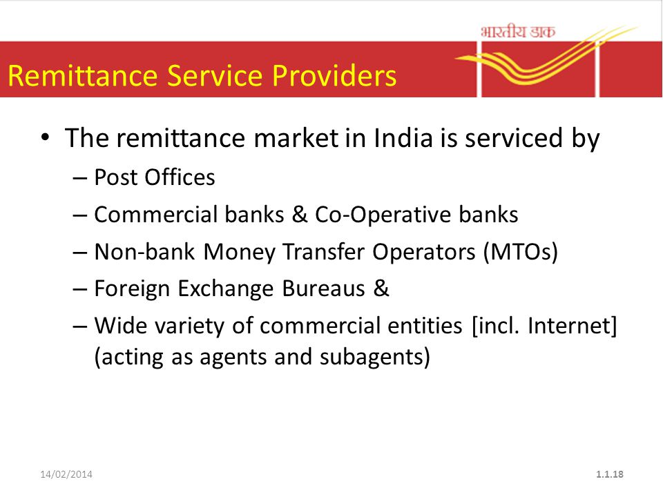 Remittance Service Providers The remittance market in India is serviced by – Post Offices – Commercial banks & Co-Operative banks – Non-bank Money Transfer Operators (MTOs) – Foreign Exchange Bureaus & – Wide variety of commercial entities [incl.