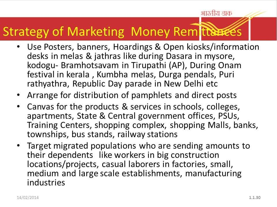 Use Posters, banners, Hoardings & Open kiosks/information desks in melas & jathras like during Dasara in mysore, kodogu- Bramhotsavam in Tirupathi (AP), During Onam festival in kerala, Kumbha melas, Durga pendals, Puri rathyathra, Republic Day parade in New Delhi etc Arrange for distribution of pamphlets and direct posts Canvas for the products & services in schools, colleges, apartments, State & Central government offices, PSUs, Training Centers, shopping complex, shopping Malls, banks, townships, bus stands, railway stations Target migrated populations who are sending amounts to their dependents like workers in big construction locations/projects, casual laborers in factories, small, medium and large scale establishments, manufacturing industries 14/02/20141.1.30