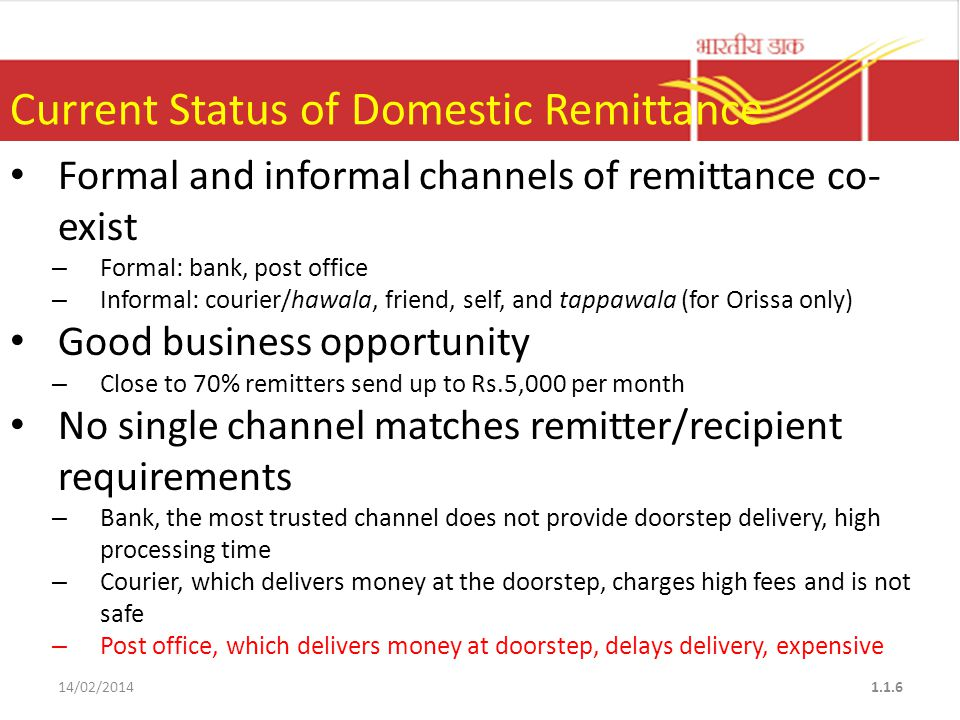 Current Status of Domestic Remittance Formal and informal channels of remittance co- exist – Formal: bank, post office – Informal: courier/hawala, friend, self, and tappawala (for Orissa only) Good business opportunity – Close to 70% remitters send up to Rs.5,000 per month No single channel matches remitter/recipient requirements – Bank, the most trusted channel does not provide doorstep delivery, high processing time – Courier, which delivers money at the doorstep, charges high fees and is not safe – Post office, which delivers money at doorstep, delays delivery, expensive 14/02/20141.1.6