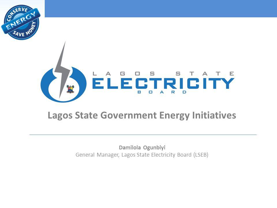 Lagos State Government Energy Initiatives Damilola Ogunbiyi General Manager, Lagos State Electricity Board (LSEB)