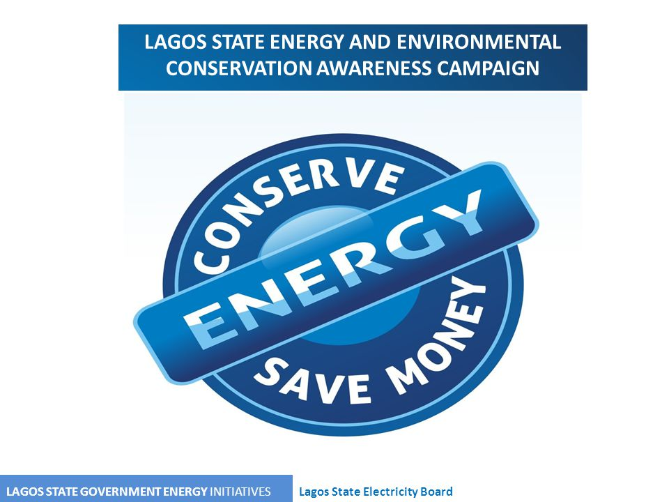 LAGOS STATE GOVERNMENT ENERGY INITIATIVESLagos State Electricity Board LAGOS STATE ENERGY AND ENVIRONMENTAL CONSERVATION AWARENESS CAMPAIGN