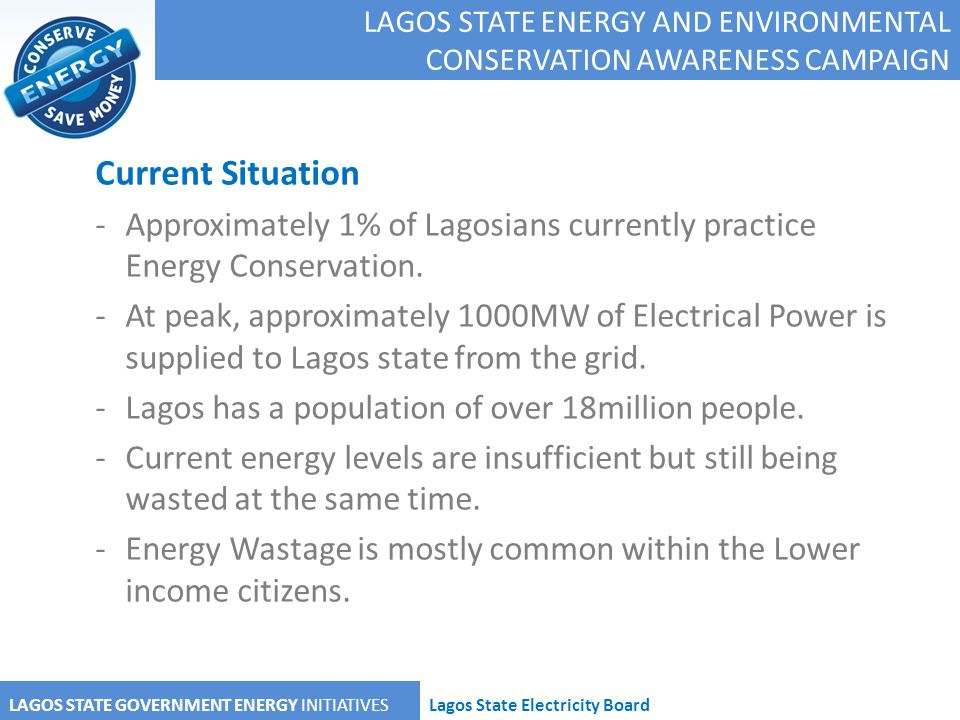LAGOS STATE GOVERNMENT ENERGY INITIATIVESLagos State Electricity Board Current Situation -Approximately 1% of Lagosians currently practice Energy Cons
