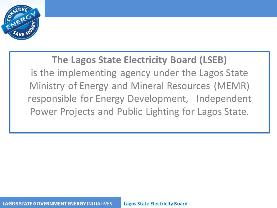 LAGOS STATE GOVERNMENT ENERGY INITIATIVESLagos State Electricity Board The Lagos State Electricity Board (LSEB) is the implementing agency under the L