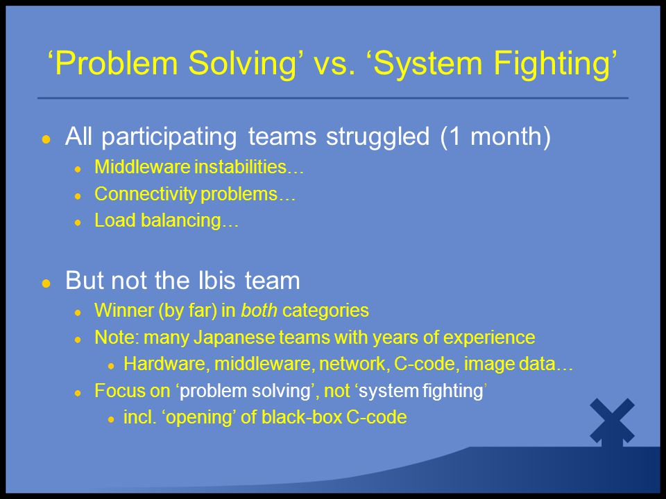 'Problem Solving' vs. 'System Fighting' ● All participating teams struggled (1 month) ● Middleware instabilities… ● Connectivity problems… ● Load bala